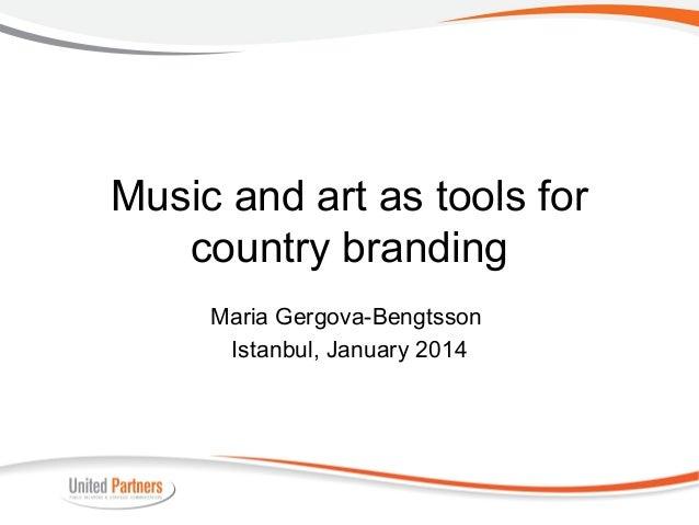 Music and art as tools for country branding Maria Gergova-Bengtsson Istanbul, January 2014