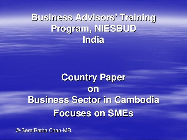Business Advisors' Training Program, NIESBUD India  Country Paper on Business Sector in Cambodia Focuses on SMEs ©-SereiRa...