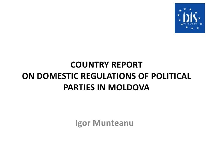 COUNTRY REPORTON DOMESTIC REGULATIONS OF POLITICAL PARTIES IN MOLDOVA<br />Igor Munteanu<br />