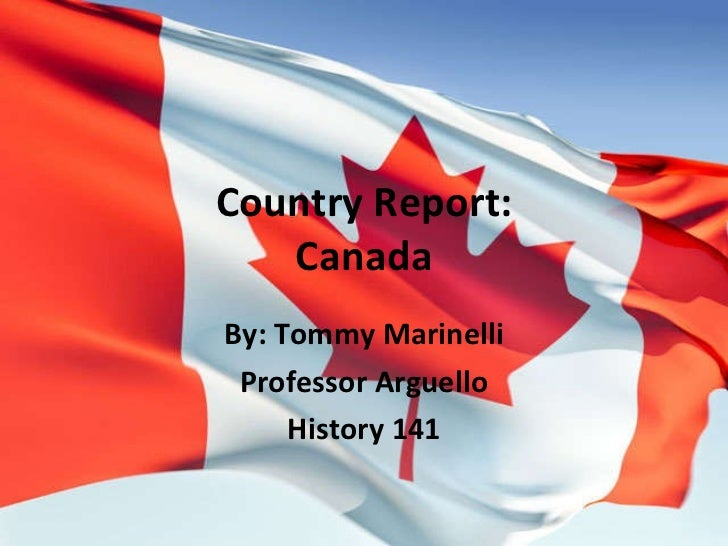 Country Report: Canada By: Tommy Marinelli Professor Arguello History 141