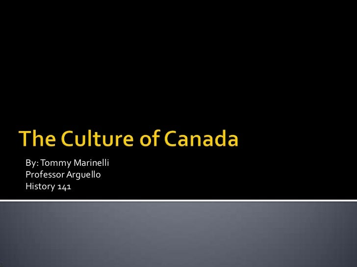 The Culture of Canada<br />By: Tommy Marinelli<br />Professor Arguello<br />History 141<br />