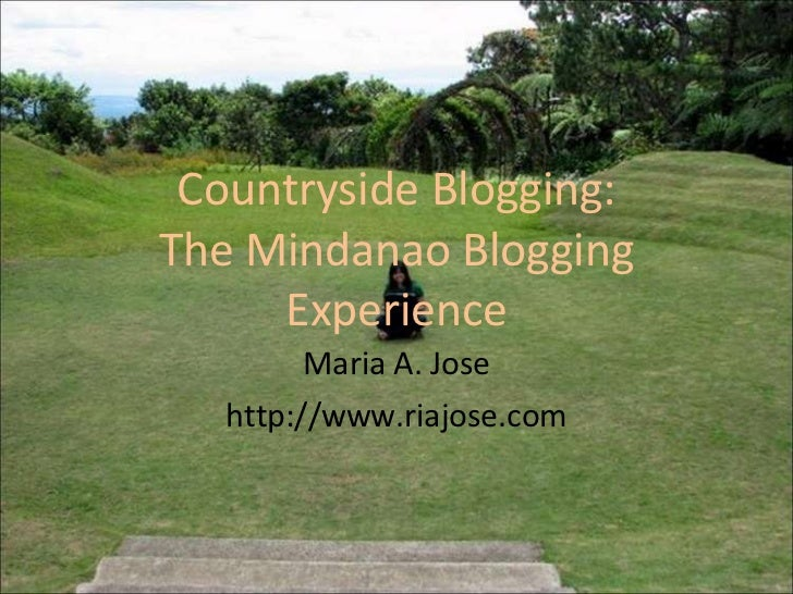 Countryside Blogging: The Mindanao Blogging Experience Maria A. Jose http://www.riajose.com