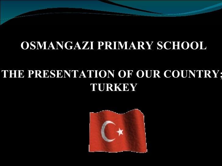 THE PRESENTATION OF OUR COUNTRY;   TURKEY OSMANGAZI PRIMARY SCHOOL