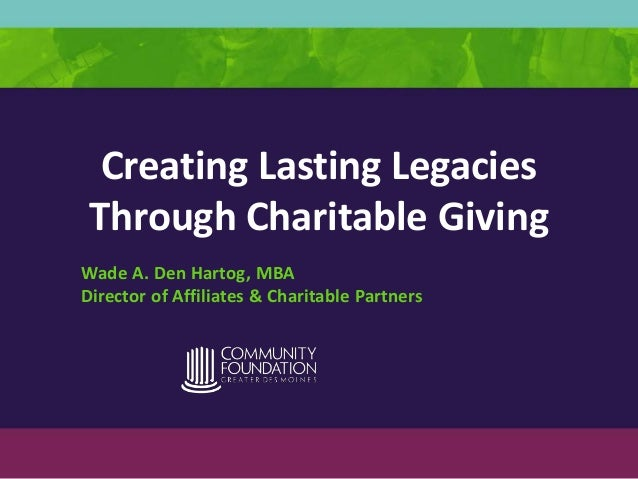Creating Lasting Legacies Through Charitable Giving Wade A. Den Hartog, MBA Director of Affiliates & Charitable Partners