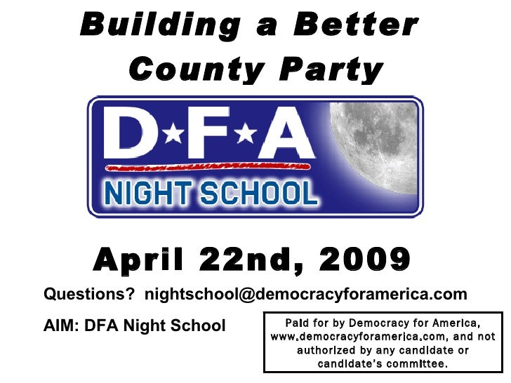 Building a Better  County Party April 22nd, 2009 Questions?  [email_address] AIM: DFA Night School   Paid for by Democracy...