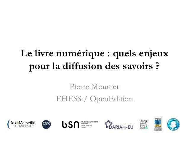 Le livre numérique : quels enjeux pour la diffusion des savoirs ? Pierre Mounier EHESS / OpenEdition