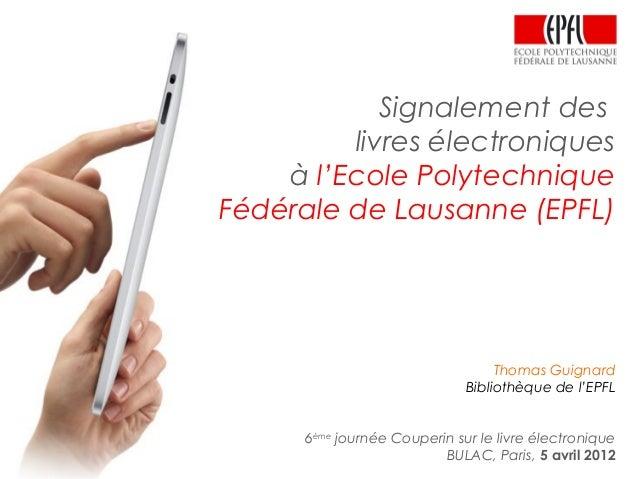Signalement des livres électroniques à l'Ecole Polytechnique Fédérale de Lausanne (EPFL) Thomas Guignard Bibliothèque de l...