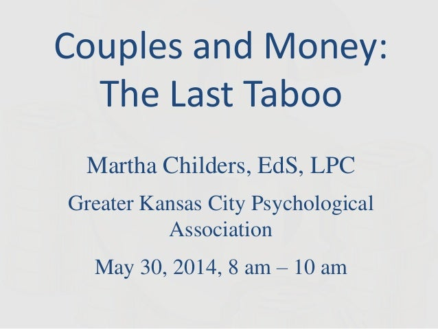 Couples and Money: The Last Taboo Martha Childers, EdS, LPC Greater Kansas City Psychological Association May 30, 2014, 8 ...