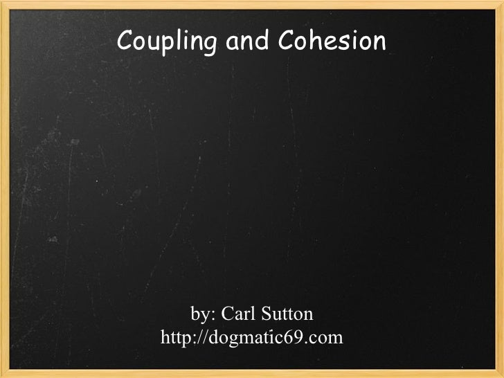 Coupling and Cohesion       by: Carl Sutton   http://dogmatic69.com
