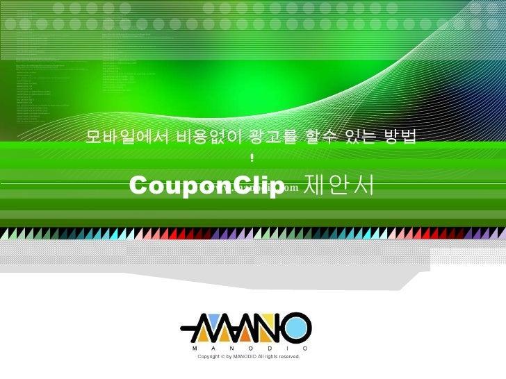 모바일에서 비용없이 광고를 할수 있는 방법 ! CouponClip  제안서 www.manodio.com Copyright  ©  by MANODIO All rights reserved.