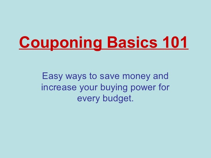 Couponing Basics 101  Easy ways to save money and  increase your buying power for          every budget.