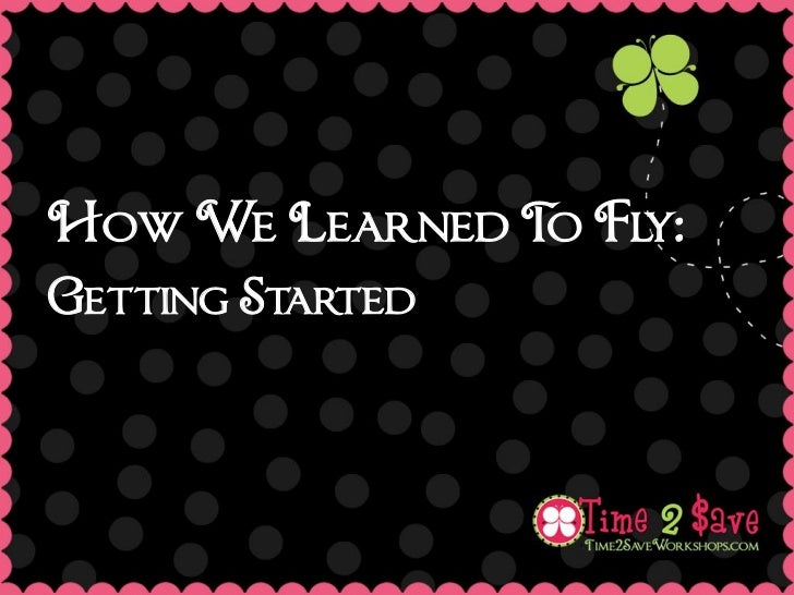 How We Learned T Fly:                oGetting Started