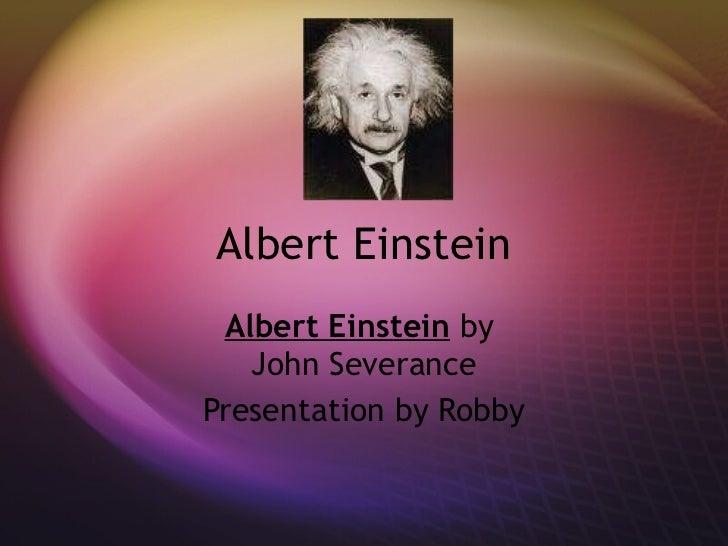 Albert Einstein Albert Einstein  by  John Severance Presentation by Robby