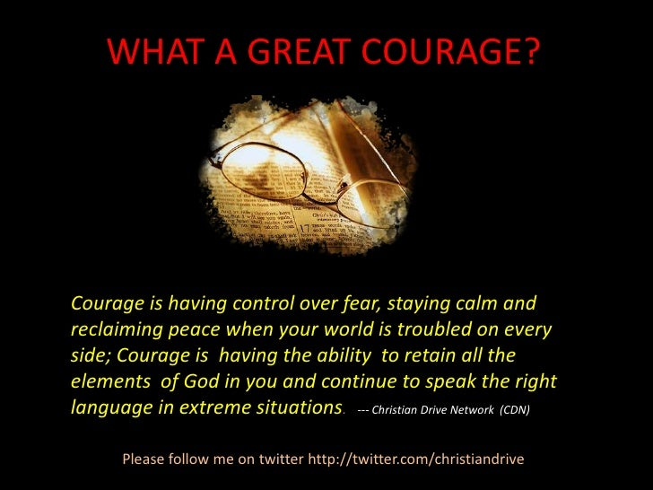 WHAT A GREAT COURAGE?<br />Courage is having control over fear, staying calm and reclaiming peace when your world is troub...