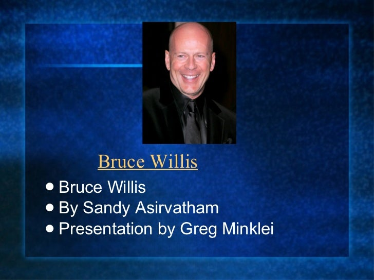 Bruce Willis <ul><li>Bruce Willis </li></ul><ul><li>By Sandy Asirvatham </li></ul><ul><li>Presentation by Greg Minklei  </...