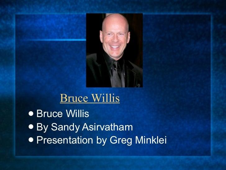 Bruce Willis Bruce Willis By Sandy Asirvatham Presentation by Greg Minklei