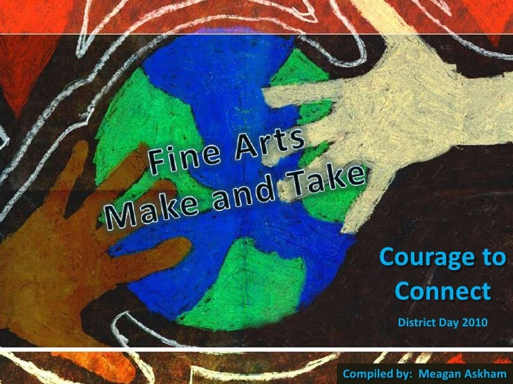 Fine Arts<br />Make and Take<br />Courage to Connect<br />District Day 2010<br />Compiled by:  Meagan Askham<br />