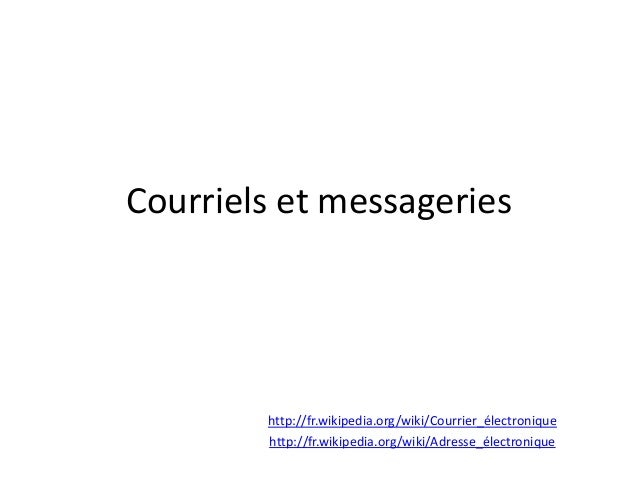 Courriels et messageries  http://fr.wikipedia.org/wiki/Courrier_électronique http://fr.wikipedia.org/wiki/Adresse_électron...