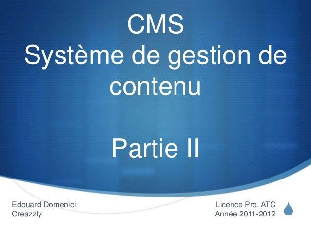 S CMS Système de gestion de contenu Partie II Licence Pro. ATC Année 2011-2012 Edouard Domenici Creazzly