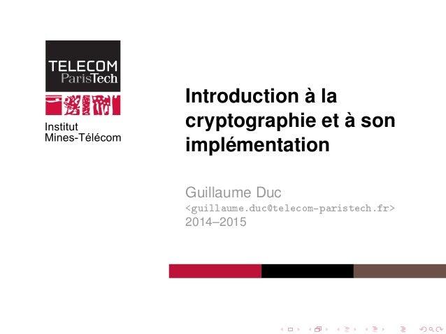 Introduction à la cryptographie et à son implémentation Guillaume Duc <guillaume.duc@telecom-paristech.fr> 2014–2015
