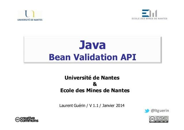 Java Bean Validation API Université de Nantes & Ecole des Mines de Nantes Laurent Guérin / V 1.1 / Janvier 2014 @ltguerin