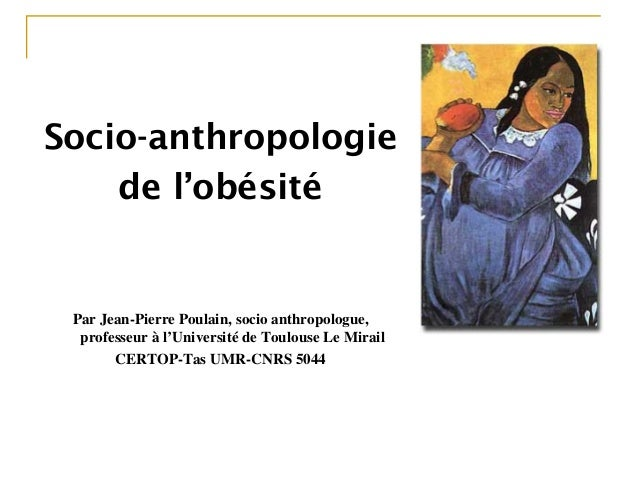Socio-anthropologie de l'obésité Par Jean-Pierre Poulain, socio anthropologue, professeur à l'Université de Toulouse Le Mi...