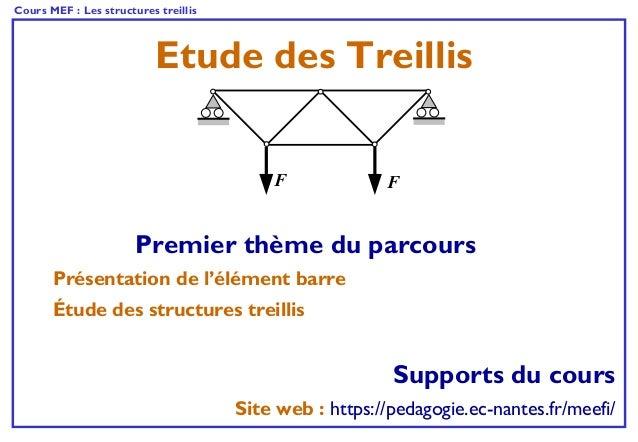 Cours MEF : Les structures treillis Etude des Treillis FF Supports du cours Site web : https://pedagogie.ec-nantes.fr/meef...