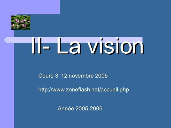II- La vision Cours 3  12 novembre 2005 http://www.zoneflash.net/accueil.php. Année 2005-2006