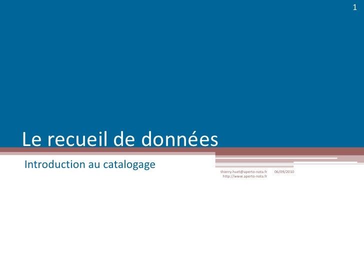 Le recueil de données<br />Introduction au catalogage<br />06/09/2010<br />thierry.huet@aperto-nota.fr http://www.aperto-n...