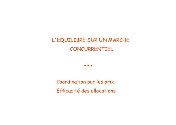 LEQUILIBRE SUR UN MARCHE      CONCURRENTIEL            ... Coordination par les prix Efficacité des allocations