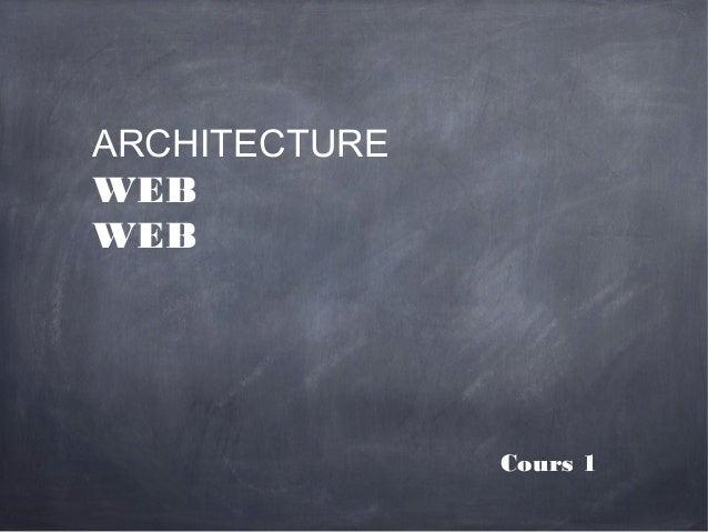 ARCHITECTUREWEBWEB               Cours 1