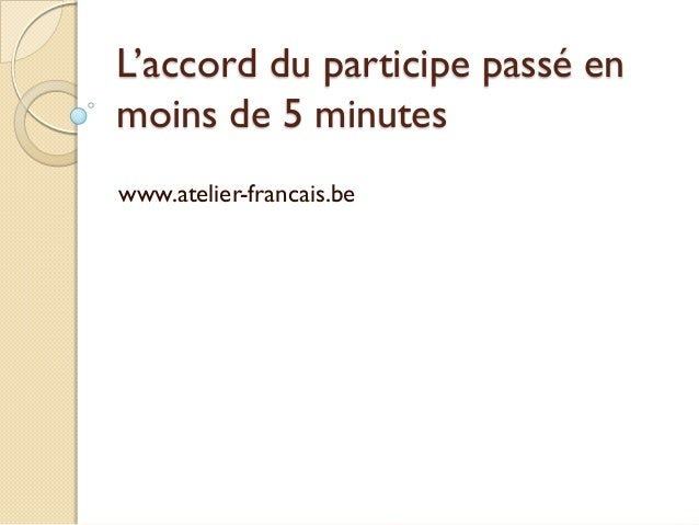 L'accord du participe passé en moins de 5 minutes www.atelier-francais.be