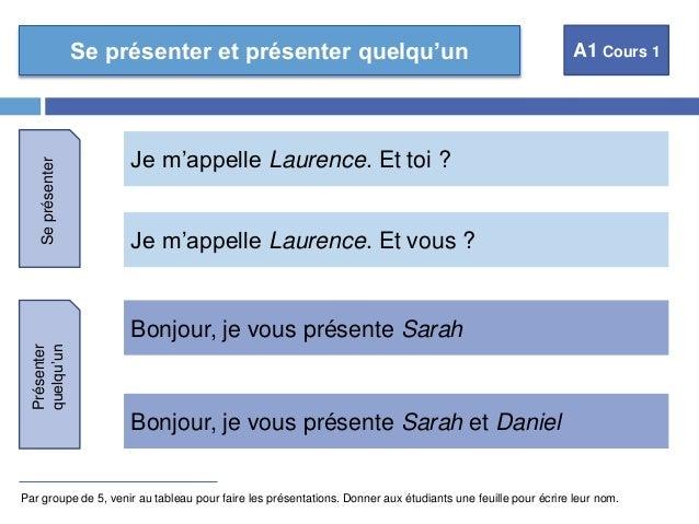 Se présenter et présenter quelqu'un A1 Cours 1  Je m'appelle Laurence. Et toi ?  Je m'appelle Laurence. Et vous ?  Bonjour...