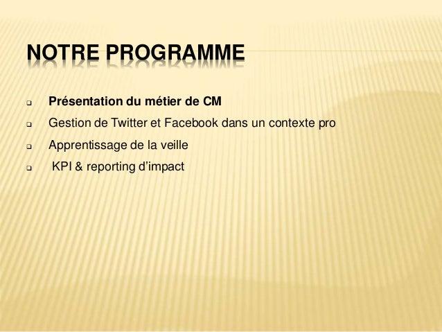 NOTRE PROGRAMME  Présentation du métier de CM  Gestion de Twitter et Facebook dans un contexte pro  Apprentissage de la...