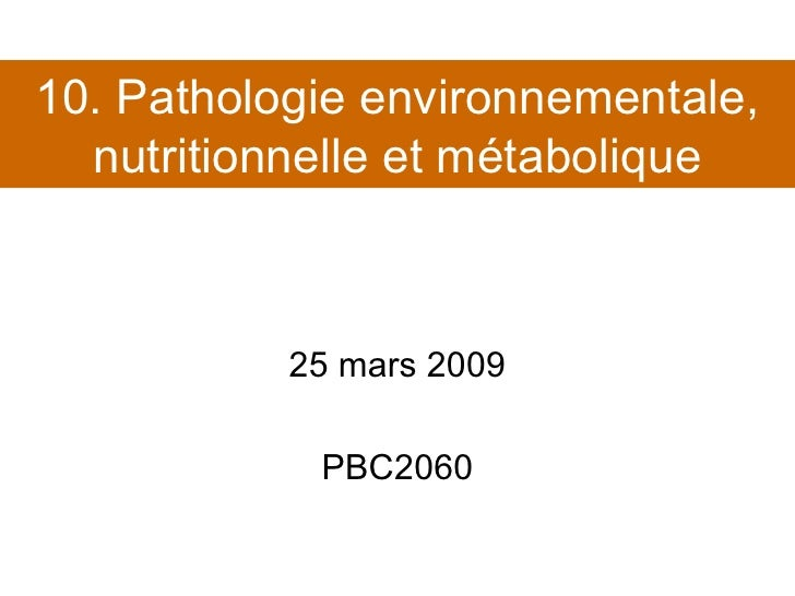 10. Pathologie environnementale, nutritionnelle et métabolique 25 mars 2009 PBC2060