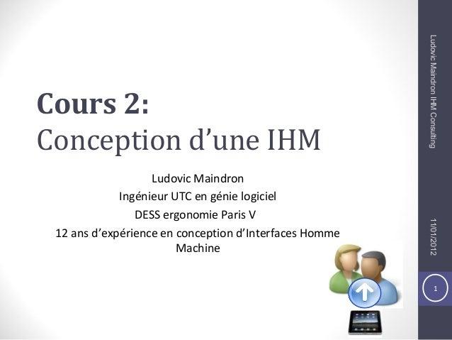 1 Ludovic Maindron Ingénieur UTC en génie logiciel DESS ergonomie Paris V 12 ans d'expérience en conception d'Interfaces H...