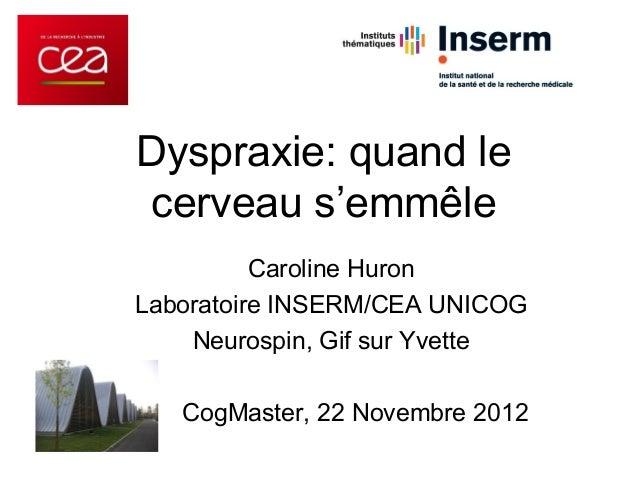 Dyspraxie: quand lecerveau s'emmêle          Caroline HuronLaboratoire INSERM/CEA UNICOG    Neurospin, Gif sur Yvette   Co...
