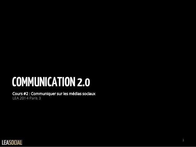 COMMUNICATION2.0 Cours #2 : Communiquer sur les médias sociaux LEA 2014 Paris 3 1