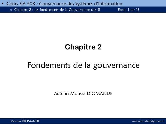 Chapitre 2 Fondements de la gouvernance Auteur: Moussa DIOMANDE Moussa DIOMANDE www.imatabidjan.com  Cours SIA-503 : Gouv...