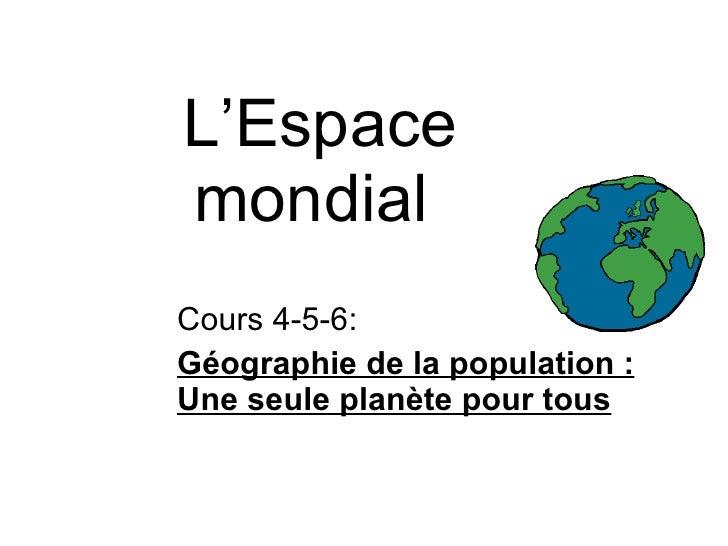 L'Espace mondial  Cours 4-5-6:  Géographie de la population : Une seule planète pour tous
