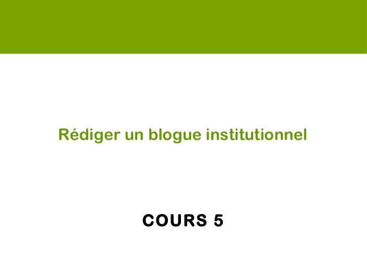 Rédiger un blogue institutionnel  <ul><li>COURS 5 </li></ul>
