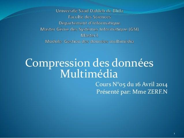 Compression des données Multimédia Cours N°05 du 16 Avril 2014 Présenté par: Mme ZERF.N 1