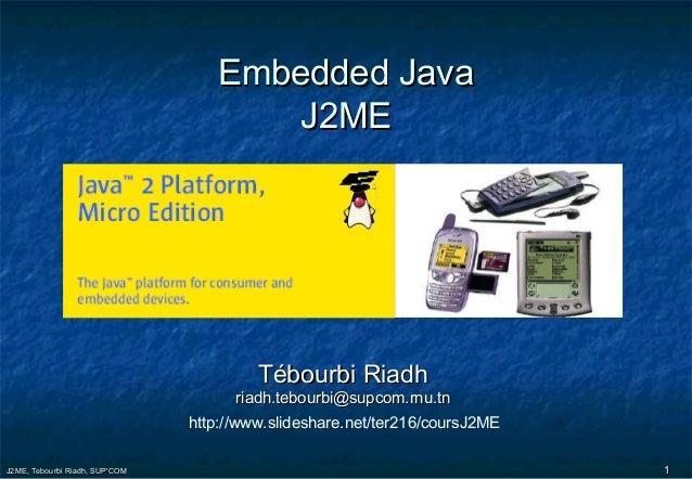 J2ME, Tebourbi Riadh, SUP'COMJ2ME, Tebourbi Riadh, SUP'COM 11 Embedded JavaEmbedded Java J2MEJ2ME Tébourbi RiadhTébourbi R...