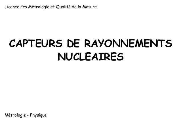 Licence Pro Métrologie et Qualité de la Mesure  CAPTEURS DE RAYONNEMENTS NUCLEAIRES  Métrologie - Physique  1