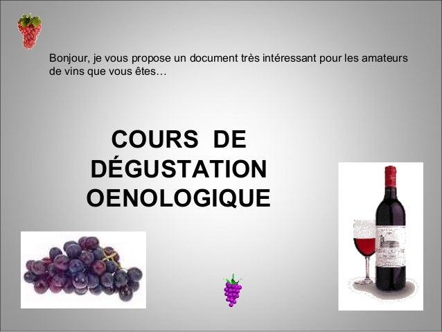 COURS DEDÉGUSTATIONOENOLOGIQUEBonjour, je vous propose un document très intéressant pour les amateursde vins que vous êtes…