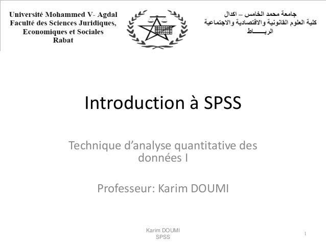 Introduction à SPSS Technique d'analyse quantitative des données I Professeur: Karim DOUMI Karim DOUMI SPSS 1