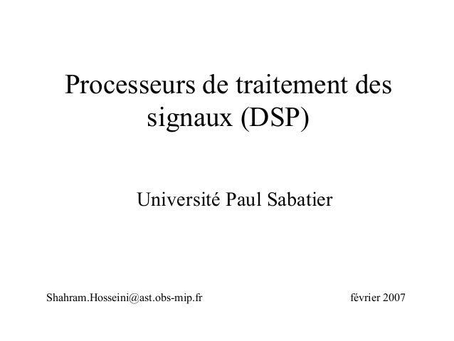 Processeurs de traitement dessignaux (DSP)Université Paul SabatierShahram.Hosseini@ast.obs-mip.fr février 2007