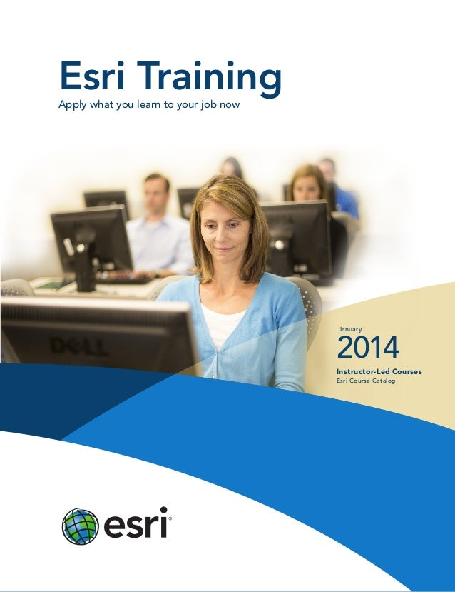 Esri Training Apply what you learn to your job now  January  2014 Instructor-Led Courses  Esri Course Catalog