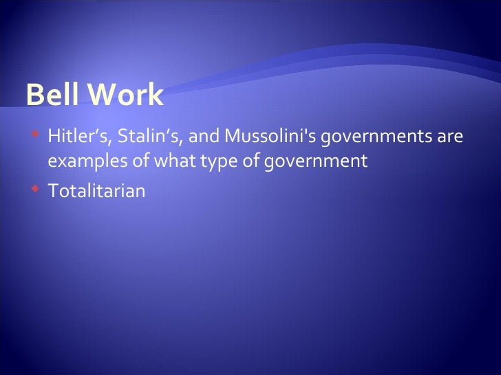 Bell Work <ul><li>Hitler's, Stalin's, and Mussolini's governments are examples of what type of government </li></ul><ul><l...