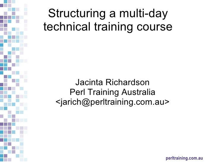 Structuring a multi-day  technical training course Jacinta Richardson Perl Training Australia <jarich@perltraining.com.au>